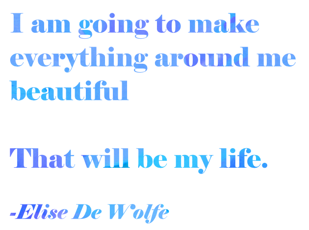 """I am goint to make everything around me beautiful That will be my life."" - Elise De Wolfe"